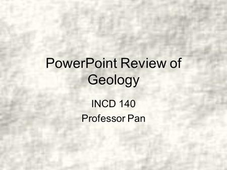 PowerPoint Review of Geology INCD 140 Professor Pan.