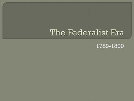 The Federalist Era 1789-1800.