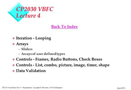 Lec4 P 1 CP2030 Visual Basic For C++ Programmers Copyright © University of Wolverhampton CP2030 VBFC Lecture 4 Back To Index v Iteration - Looping v Arrays.