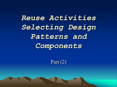 Reuse Activities Selecting Design Patterns and Components Part (2)