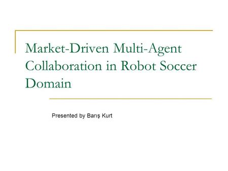 Market-Driven Multi-Agent Collaboration in Robot Soccer Domain Presented by Barış Kurt.