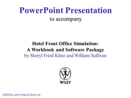 ©2003 by John Wiley & Sons, Inc. Hotel Front Office Simulation: A Workbook and Software Package by Sheryl Fried Kline and William Sullivan PowerPoint Presentation.