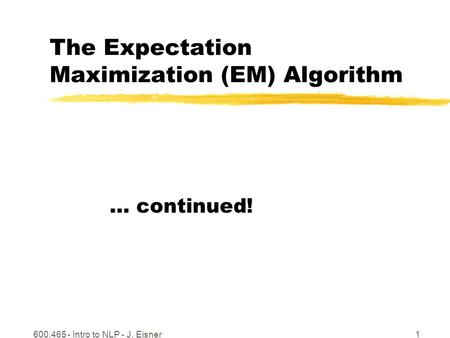 600.465 - Intro to NLP - J. Eisner1 The Expectation Maximization (EM) Algorithm … continued!