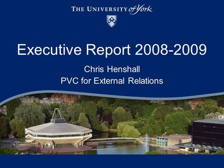 Executive Report 2008-2009 Chris Henshall PVC for External Relations.
