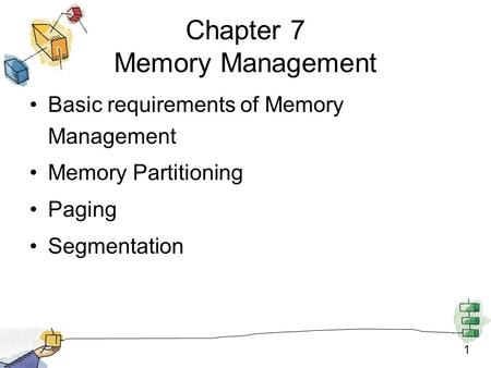 1 Chapter 7 Memory Management Basic requirements of Memory Management Memory Partitioning Paging Segmentation.