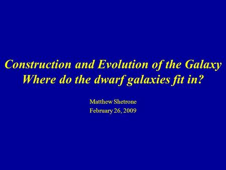 Construction and Evolution of the Galaxy Where do the dwarf galaxies fit in? Matthew Shetrone February 26, 2009.