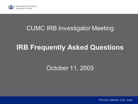 CUMC IRB Investigator Meeting IRB Frequently Asked Questions October 11, 2005.
