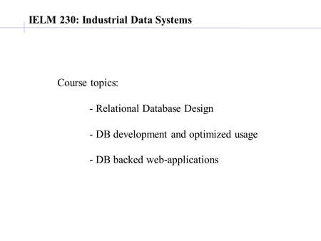 IELM 230: Industrial Data Systems Course topics: - Relational Database Design - DB development and optimized usage - DB backed web-applications.