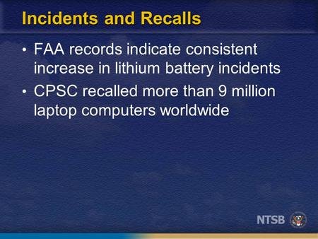 Incidents and Recalls FAA records indicate consistent increase in lithium battery incidents CPSC recalled more than 9 million laptop computers worldwide.