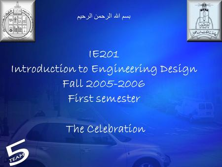 بسم الله الرحمن الرحيم IE201 Introduction to Engineering Design Fall 2005-2006 First semester The Celebration.