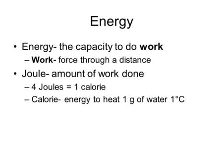 Energy Energy- the capacity to do work –Work- force through a distance Joule- amount of work done –4 Joules = 1 calorie –Calorie- energy to heat 1 g of.