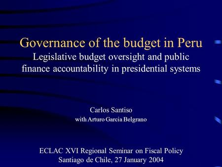 Governance of the budget in Peru Legislative budget oversight and public finance accountability in presidential systems Carlos Santiso with Arturo Garcia.