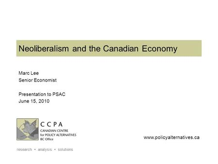 Www.policyalternatives.ca research analysis solutions Neoliberalism and the Canadian Economy Marc Lee Senior Economist Presentation to PSAC June 15, 2010.