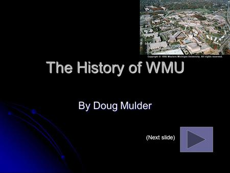 The History of WMU By Doug Mulder (Next slide) The History of WMU Western Michigan University began as a college in 1903. Western Michigan University.
