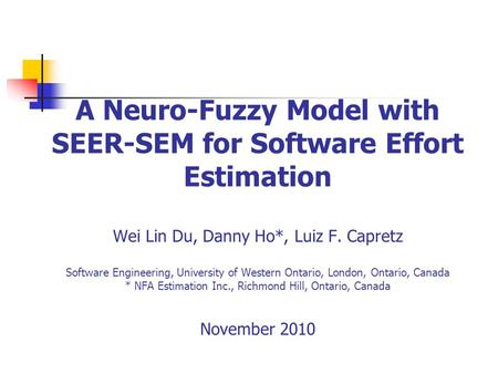 A Neuro-Fuzzy Model with SEER-SEM for Software Effort Estimation Wei Lin Du, Danny Ho*, Luiz F. Capretz Software Engineering, University of Western Ontario,