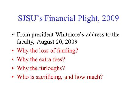 SJSU's Financial Plight, 2009 From president Whitmore's address to the faculty, August 20, 2009 Why the loss of funding? Why the extra fees? Why the furloughs?