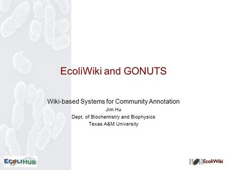 EcoliWiki and GONUTS Wiki-based Systems for Community Annotation Jim Hu Dept. of Biochemistry and Biophysics Texas A&M University.