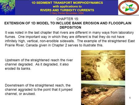 1D SEDIMENT TRANSPORT MORPHODYNAMICS with applications to RIVERS AND TURBIDITY CURRENTS © Gary Parker November, 2004 1 CHAPTER 15: EXTENSION OF 1D MODEL.