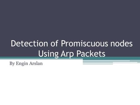 Detection of Promiscuous nodes Using Arp Packets By Engin Arslan.