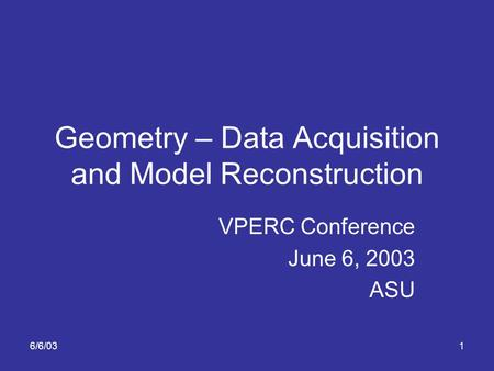 6/6/031 Geometry – Data Acquisition and Model Reconstruction VPERC Conference June 6, 2003 ASU.
