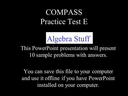 COMPASS Practice Test E Algebra Stuff This PowerPoint presentation will present 10 sample problems with answers. You can save this file to your computer.
