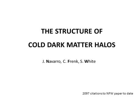 THE STRUCTURE OF COLD DARK MATTER HALOS J. Navarro, C. Frenk, S. White 2097 citations to NFW paper to date.