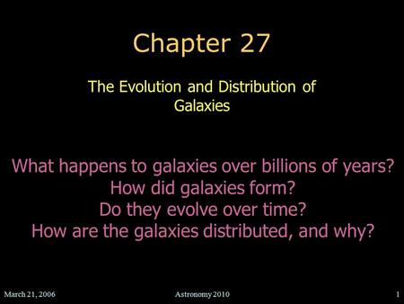 March 21, 2006Astronomy 20101 Chapter 27 The Evolution and Distribution of Galaxies What happens to galaxies over billions of years? How did galaxies form?