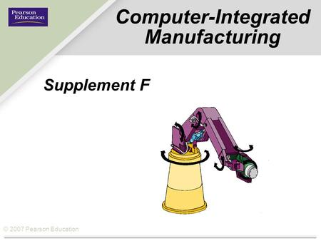 © 2007 Pearson Education Computer-Integrated Manufacturing Supplement F.