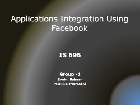 Applications Integration Using Facebook IS 696 Group -1 Erwin Salman Mlallika Pyarasani.