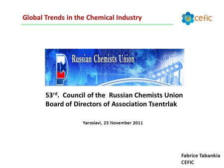 Global Trends in the Chemical Industry 53 rd. Council of the Russian Chemists Union Board of Directors of Association Tsentrlak Yaroslavl, 23 November.