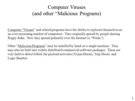 "1 Computer Viruses (and other ""Malicious Programs) Computer ""Viruses"" and related programs have the ability to replicate themselves on an ever increasing."