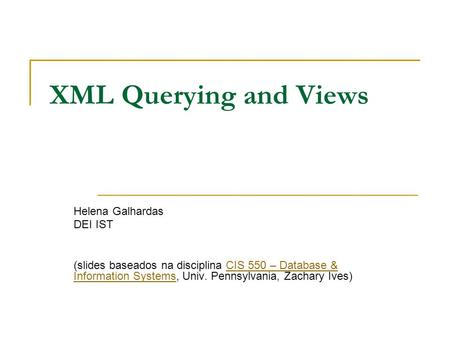XML Querying and Views Helena Galhardas DEI IST (slides baseados na disciplina CIS 550 – Database & Information Systems, Univ. Pennsylvania, Zachary Ives)CIS.