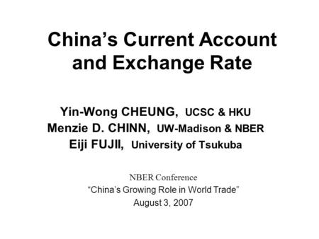 China's Current Account and Exchange Rate Yin-Wong CHEUNG, UCSC & HKU Menzie D. CHINN, UW-Madison & NBER Eiji FUJII, University of Tsukuba NBER Conference.