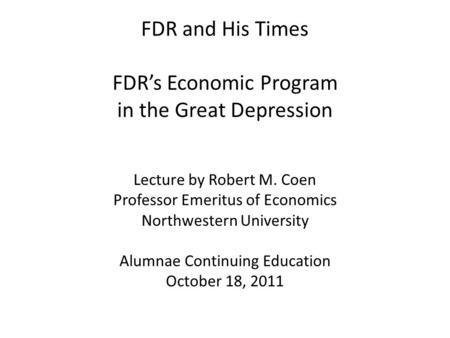 FDR and His Times FDR's Economic Program in the Great Depression Lecture by Robert M. Coen Professor Emeritus of Economics Northwestern University Alumnae.