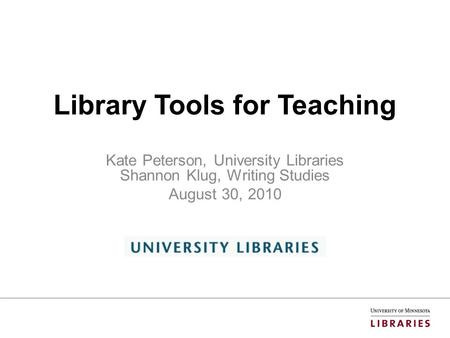 Library Tools for Teaching Kate Peterson, University Libraries Shannon Klug, Writing Studies August 30, 2010.