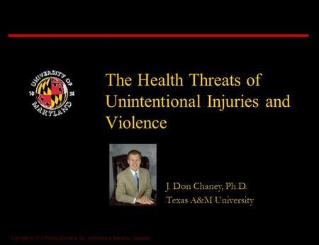 Copyright © 2004 Pearson Education, Inc., publishing as Benjamin Cummings The Health Threats of Unintentional Injuries and Violence J. Don Chaney, Ph.D.