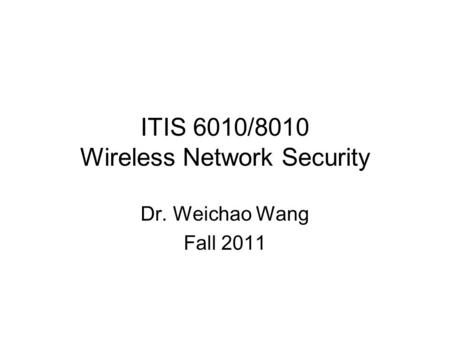ITIS 6010/8010 Wireless Network Security Dr. Weichao Wang Fall 2011.