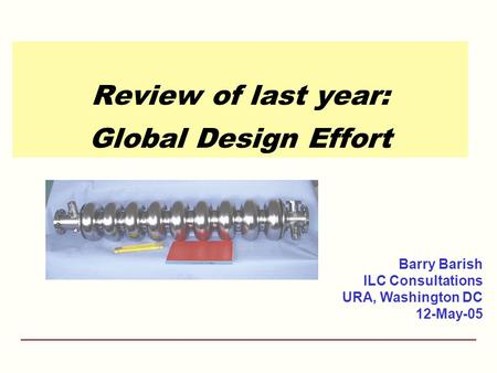 Review of last year: Global Design Effort Barry Barish ILC Consultations URA, Washington DC 12-May-05.
