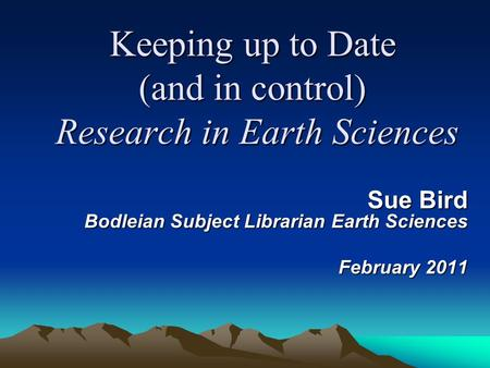 Keeping up to Date (and in control) Research in Earth Sciences Sue Bird Bodleian Subject Librarian Earth Sciences February 2011.