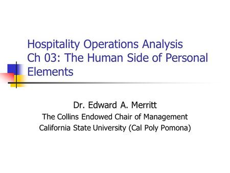 Hospitality Operations Analysis Ch 03: The Human Side of Personal Elements Dr. Edward A. Merritt The Collins Endowed Chair of Management California State.