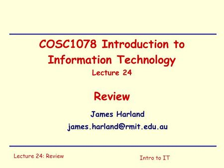 Lecture 24: Review Intro to IT COSC1078 Introduction to Information Technology Lecture 24 Review James Harland
