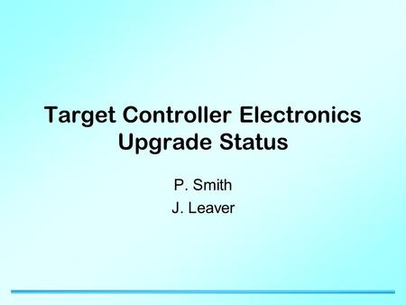 Target Controller Electronics Upgrade Status P. Smith J. Leaver.