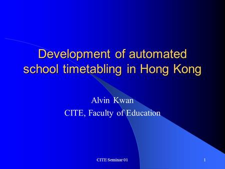 CITE Seminar 011 Development of automated school timetabling in Hong Kong Alvin Kwan CITE, Faculty of Education.