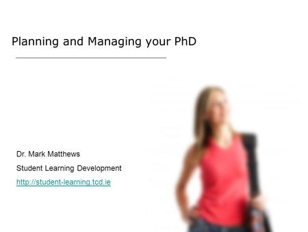 Planning and Managing your PhD Dr. Mark Matthews Student Learning Development