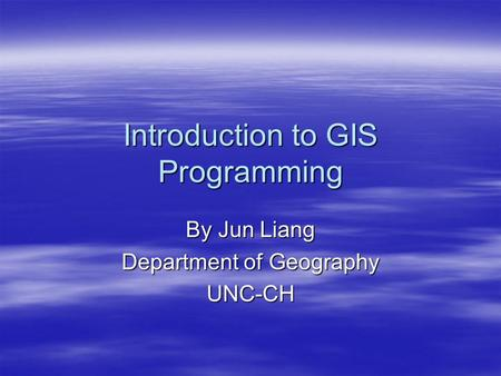 Introduction to GIS Programming By Jun Liang Department of Geography UNC-CH.