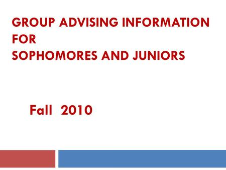 GROUP ADVISING INFORMATION FOR SOPHOMORES AND JUNIORS Fall 2010.