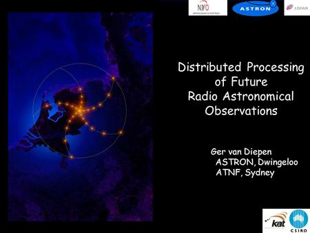 Distributed Processing of Future Radio Astronomical Observations Ger van Diepen ASTRON, Dwingeloo ATNF, Sydney.