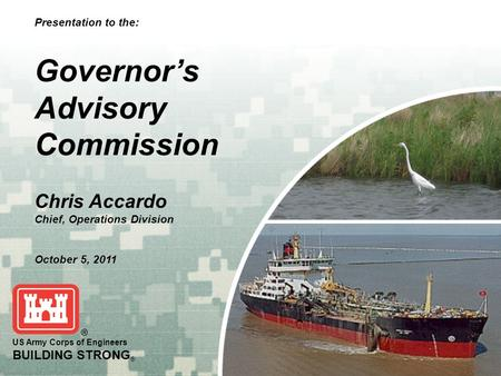 BUILDING STRONG ® US Army Corps of Engineers BUILDING STRONG ® Presentation to the: Governor's Advisory Commission Chris Accardo Chief, Operations Division.