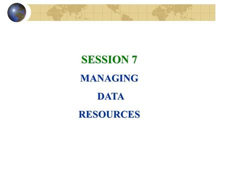 SESSION 7 MANAGING DATA DATARESOURCES. File Organization Terms and Concepts Field: Group of words or a complete number Record: Group of related fields.