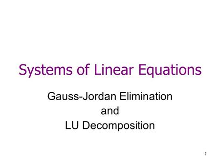 1 Systems of Linear Equations Gauss-Jordan Elimination and LU Decomposition.